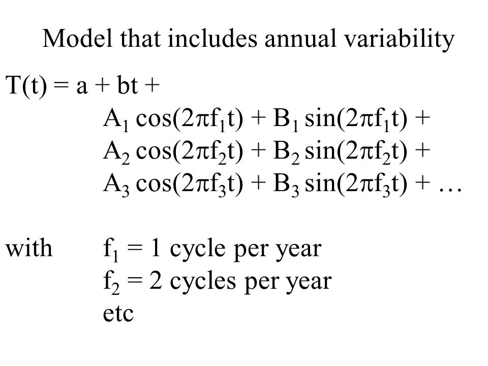 Model that includes annual variability T(t) = a + bt + A 1 cos(2  f 1 t) + B 1 sin(2  f 1 t) + A 2 cos(2  f 2 t) + B 2 sin(2  f 2 t) + A 3 cos(2  f 3 t) + B 3 sin(2  f 3 t) + … withf 1 = 1 cycle per year f 2 = 2 cycles per year etc
