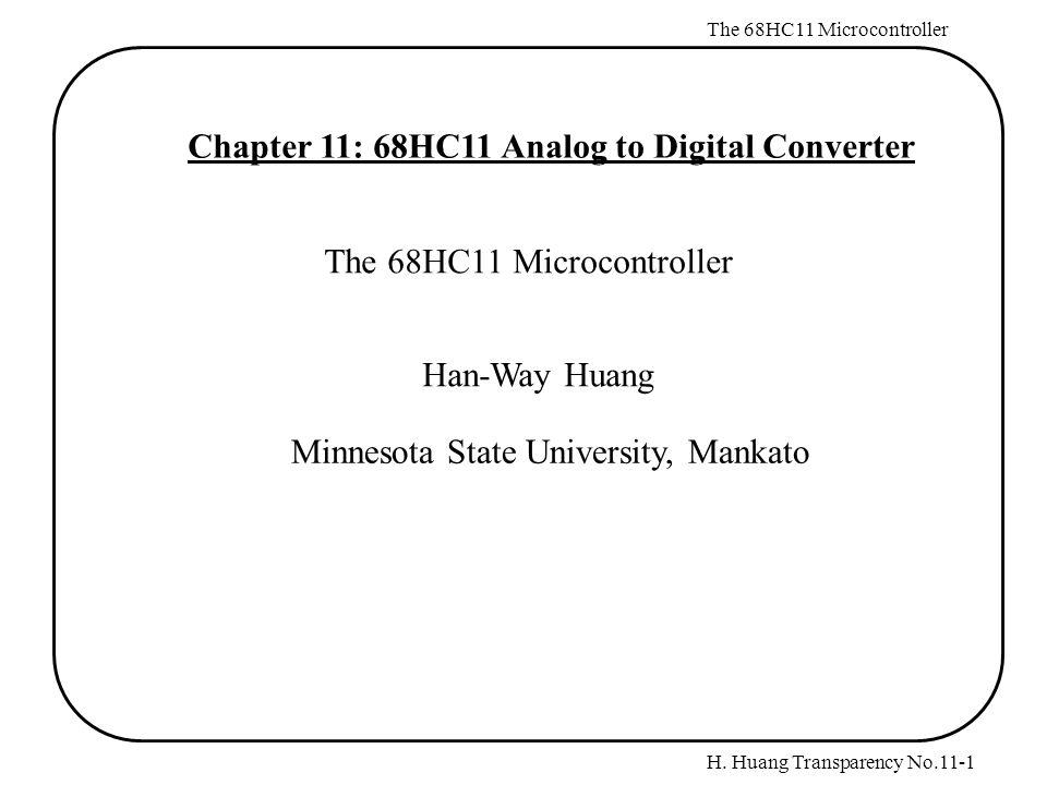 H. Huang Transparency No.11-1 The 68HC11 Microcontroller Chapter 11: 68HC11 Analog to Digital Converter The 68HC11 Microcontroller Han-Way Huang Minne
