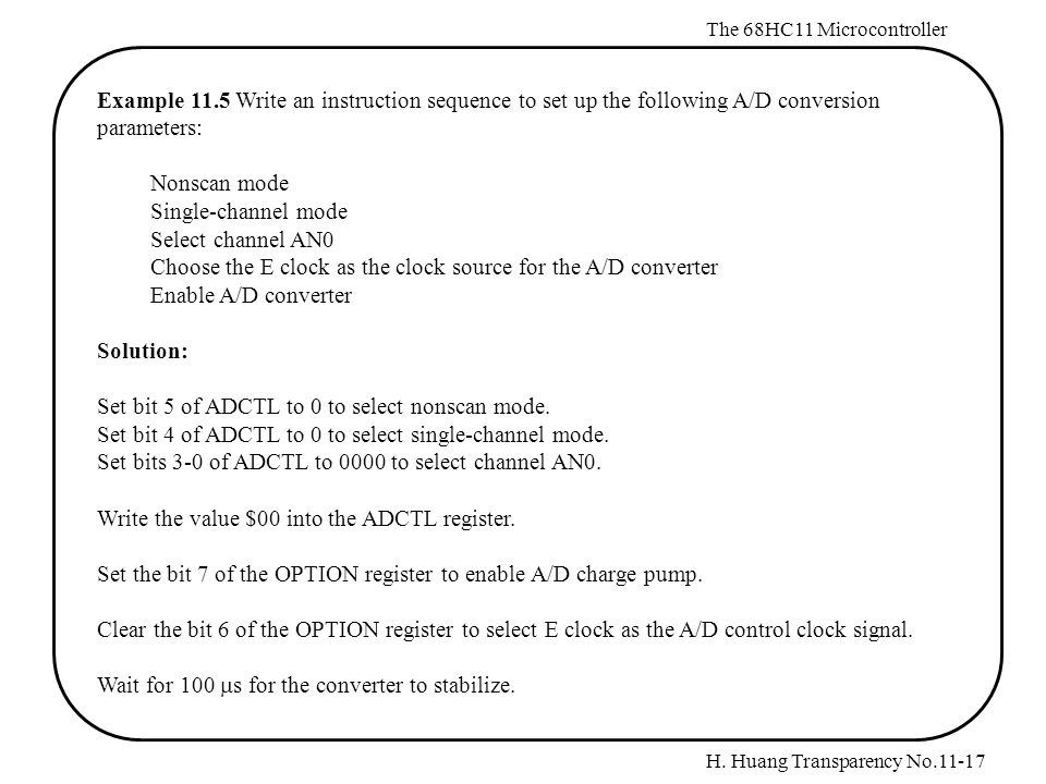 H. Huang Transparency No.11-17 The 68HC11 Microcontroller Example 11.5 Write an instruction sequence to set up the following A/D conversion parameters