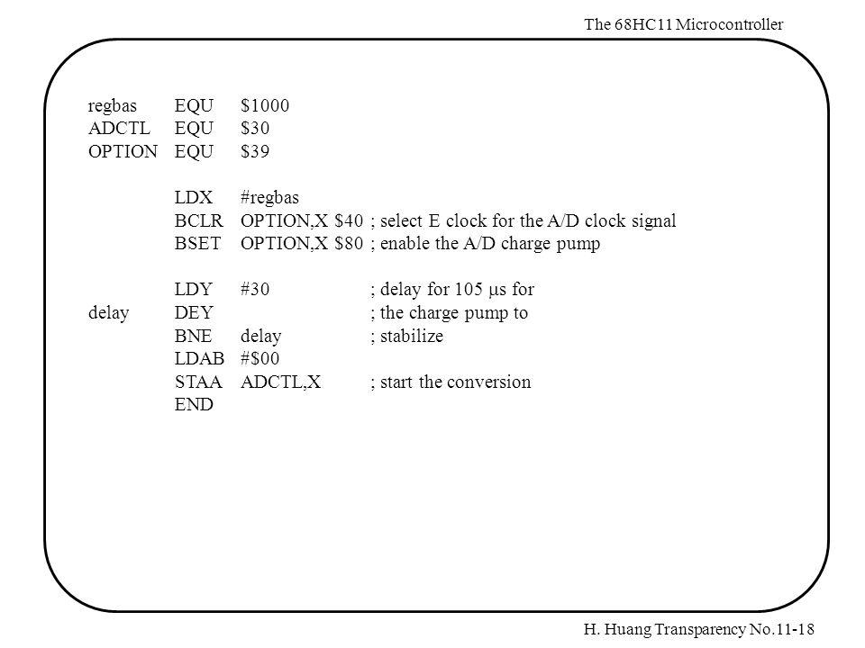 H. Huang Transparency No.11-18 The 68HC11 Microcontroller regbasEQU $1000 ADCTLEQU $30 OPTIONEQU $39 LDX #regbas BCLR OPTION,X $40 ; select E clock fo