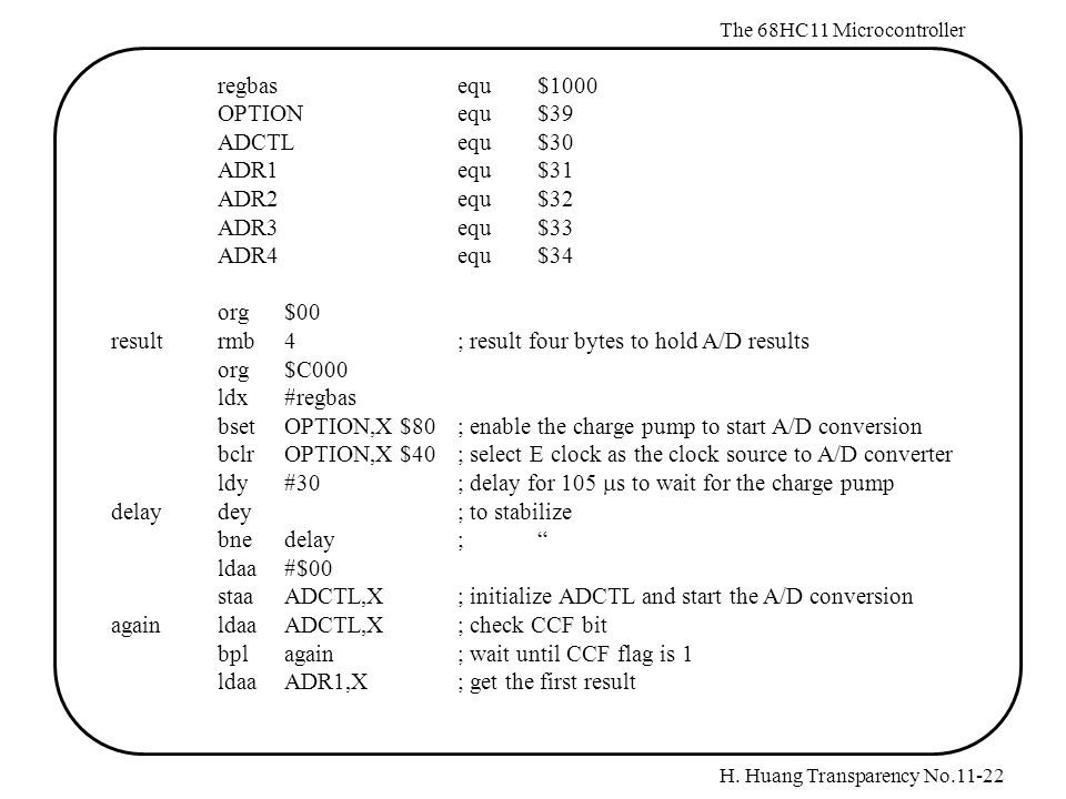H. Huang Transparency No.11-22 The 68HC11 Microcontroller regbasequ$1000 OPTIONequ$39 ADCTLequ$30 ADR1equ$31 ADR2equ$32 ADR3equ$33 ADR4equ$34 org$00 r