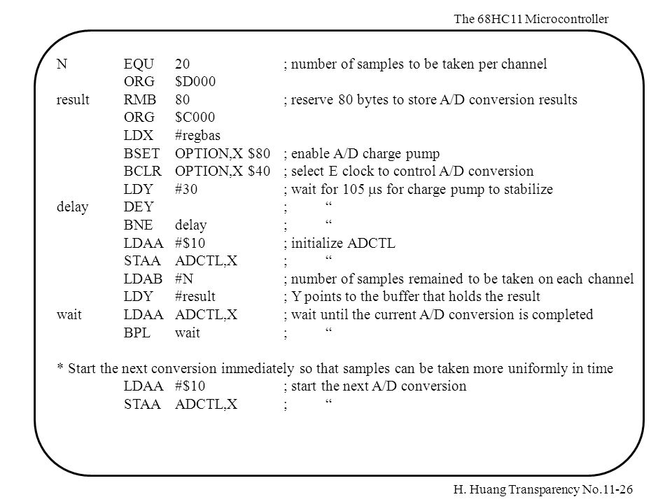 H. Huang Transparency No.11-26 The 68HC11 Microcontroller NEQU20; number of samples to be taken per channel ORG$D000 resultRMB80; reserve 80 bytes to