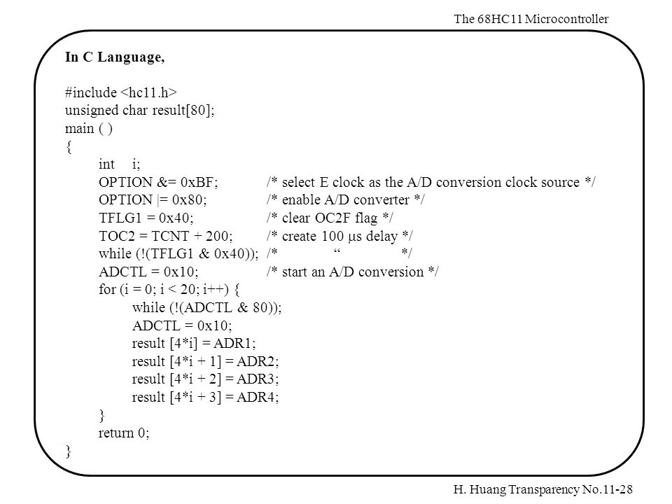 H. Huang Transparency No.11-28 The 68HC11 Microcontroller In C Language, #include unsigned char result[80]; main ( ) { int i; OPTION &= 0xBF;/* select