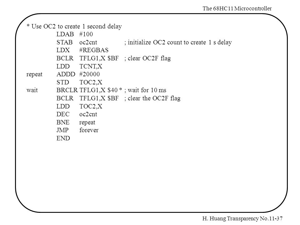 H. Huang Transparency No.11-37 The 68HC11 Microcontroller * Use OC2 to create 1 second delay LDAB#100 STABoc2cnt; initialize OC2 count to create 1 s d