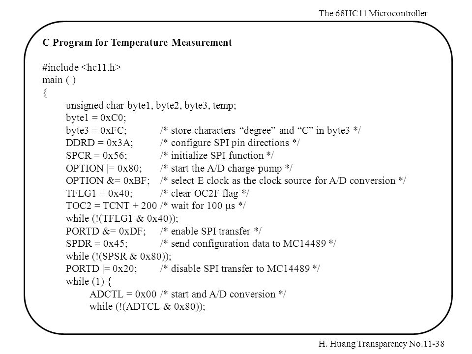 H. Huang Transparency No.11-38 The 68HC11 Microcontroller C Program for Temperature Measurement #include main ( ) { unsigned char byte1, byte2, byte3,
