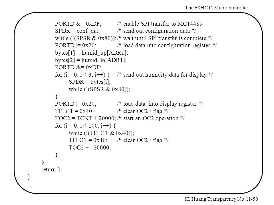 H. Huang Transparency No.11-50 The 68HC11 Microcontroller PORTD &= 0xDF;/* enable SPI transfer to MC14489 SPDR = conf_dat;/* send out configuration da