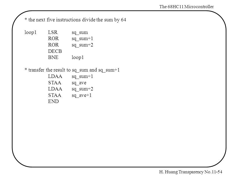 H. Huang Transparency No.11-54 The 68HC11 Microcontroller * the next five instructions divide the sum by 64 loop1LSRsq_sum RORsq_sum+1 RORsq_sum+2 DEC