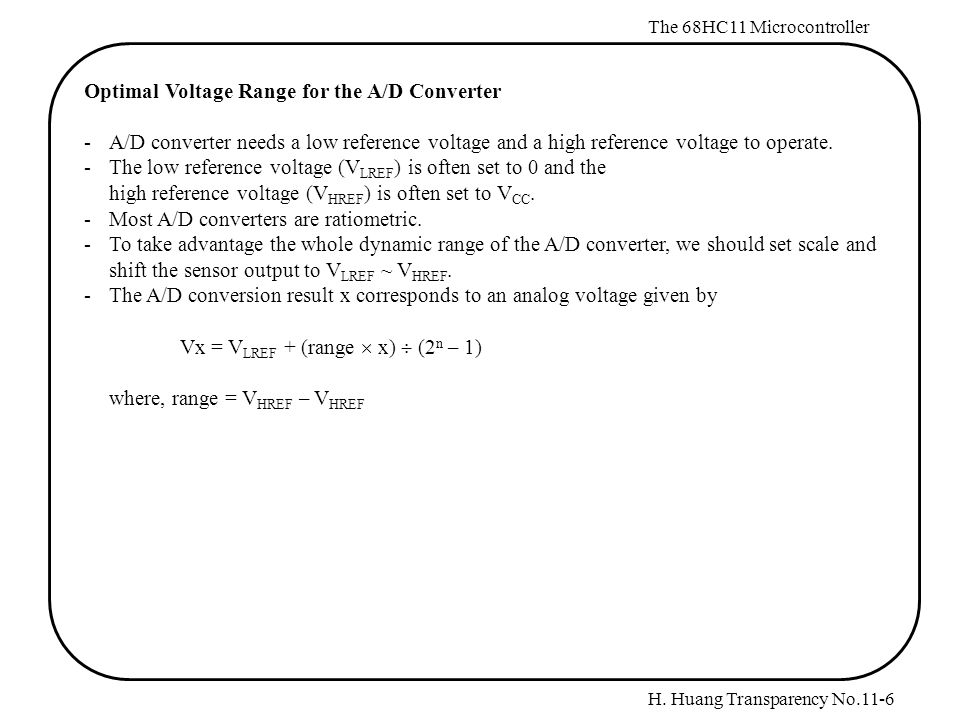H. Huang Transparency No.11-6 The 68HC11 Microcontroller Optimal Voltage Range for the A/D Converter - A/D converter needs a low reference voltage and