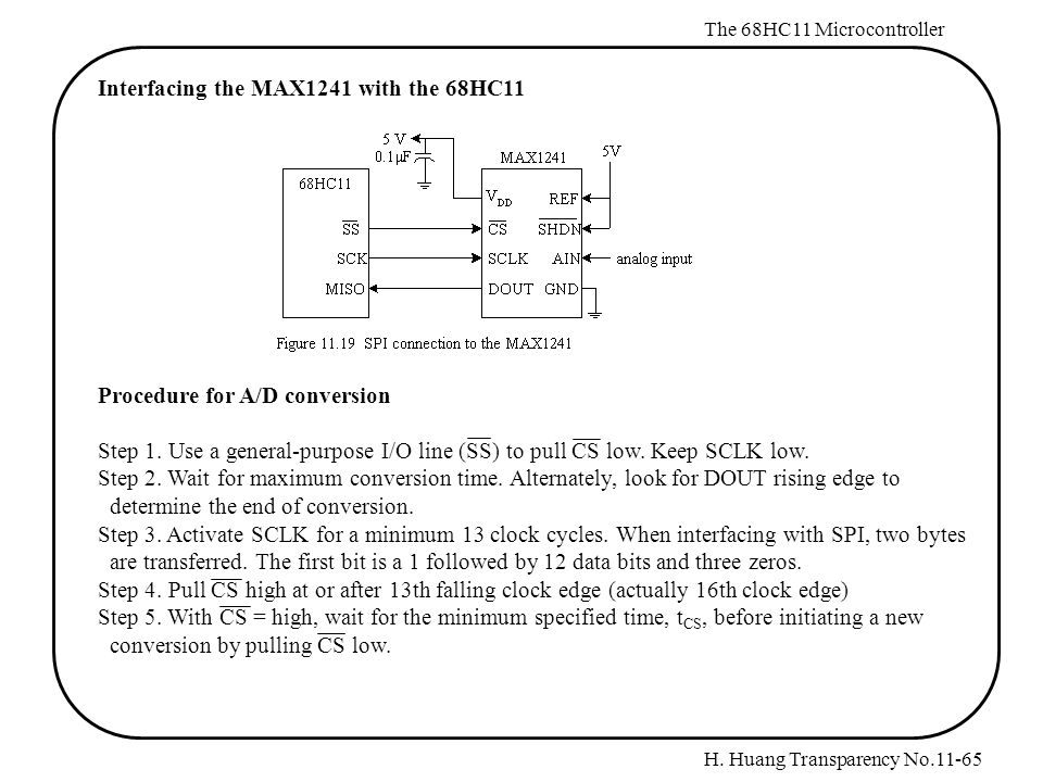 H. Huang Transparency No.11-65 The 68HC11 Microcontroller Interfacing the MAX1241 with the 68HC11 Procedure for A/D conversion Step 1. Use a general-p