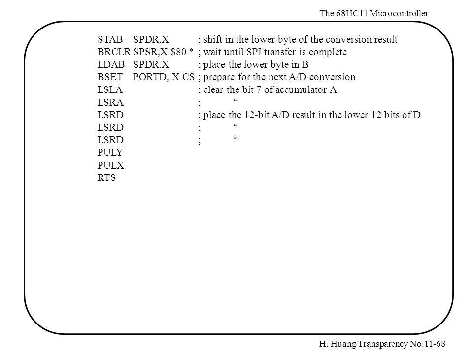 H. Huang Transparency No.11-68 The 68HC11 Microcontroller STABSPDR,X; shift in the lower byte of the conversion result BRCLRSPSR,X $80 *; wait until S