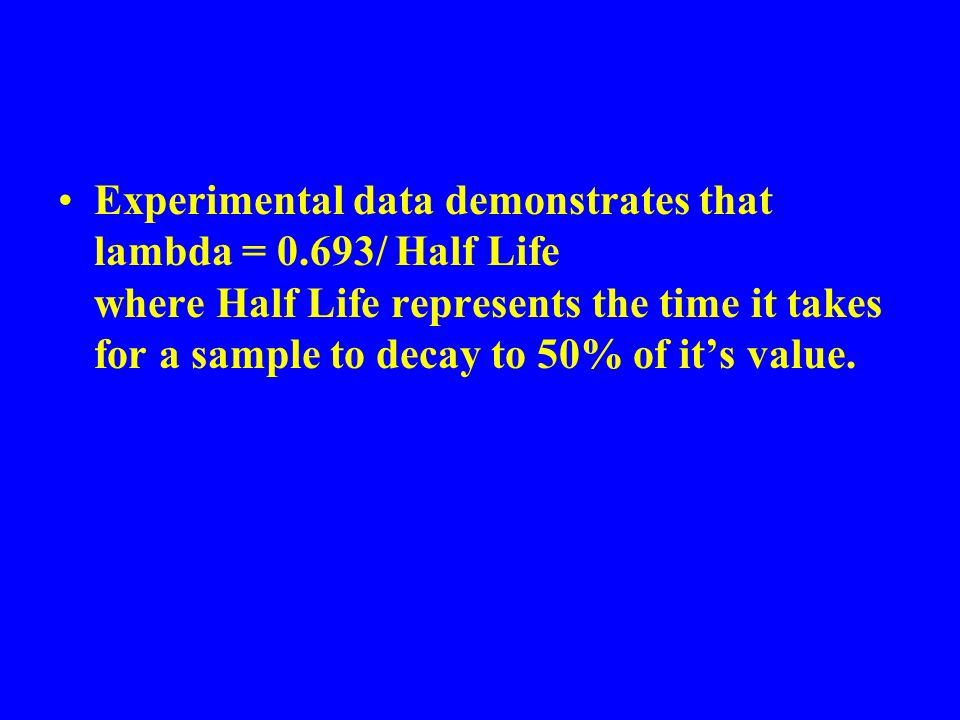 Experimental data demonstrates that lambda = 0.693/ Half Life where Half Life represents the time it takes for a sample to decay to 50% of it's value.