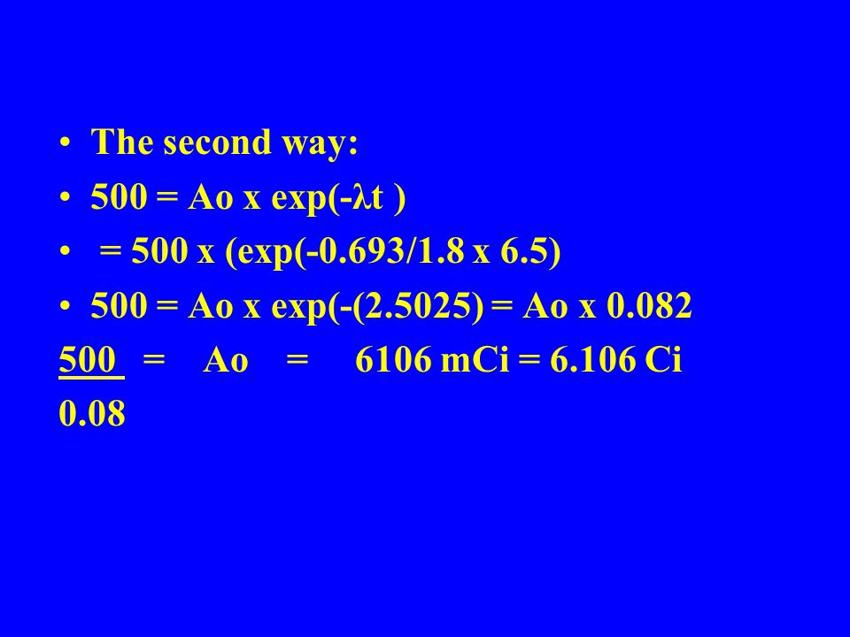 The second way: 500 = Ao x exp(-λt ) = 500 x (exp(-0.693/1.8 x 6.5) 500 = Ao x exp(-(2.5025) = Ao x 0.082 500 = Ao = 6106 mCi = 6.106 Ci 0.08