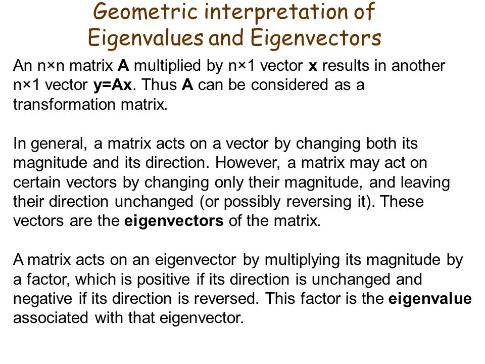 Geometric interpretation of Eigenvalues and Eigenvectors An n×n matrix A multiplied by n×1 vector x results in another n×1 vector y=Ax.