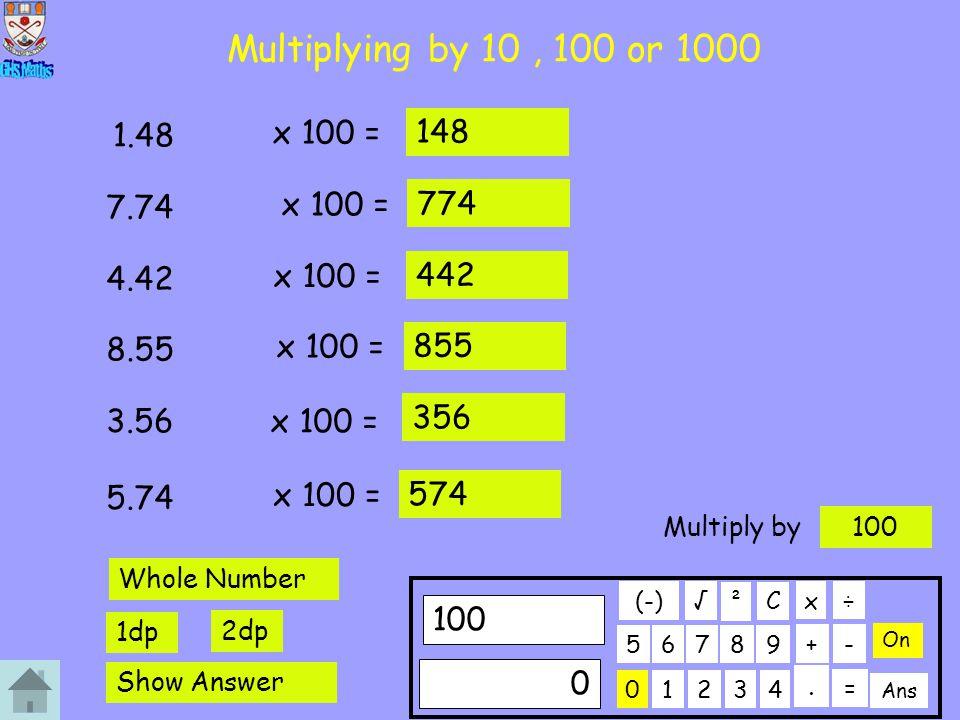 Multiplying by 10, 100 or 1000 x 100 = 1.48 148 x 100 = 7.74 774 x 100 = 4.42 442 x 100 = 8.55 855 x 100 = 3.56 356 x 100 = 5.74 574 01234 56789 100 C.