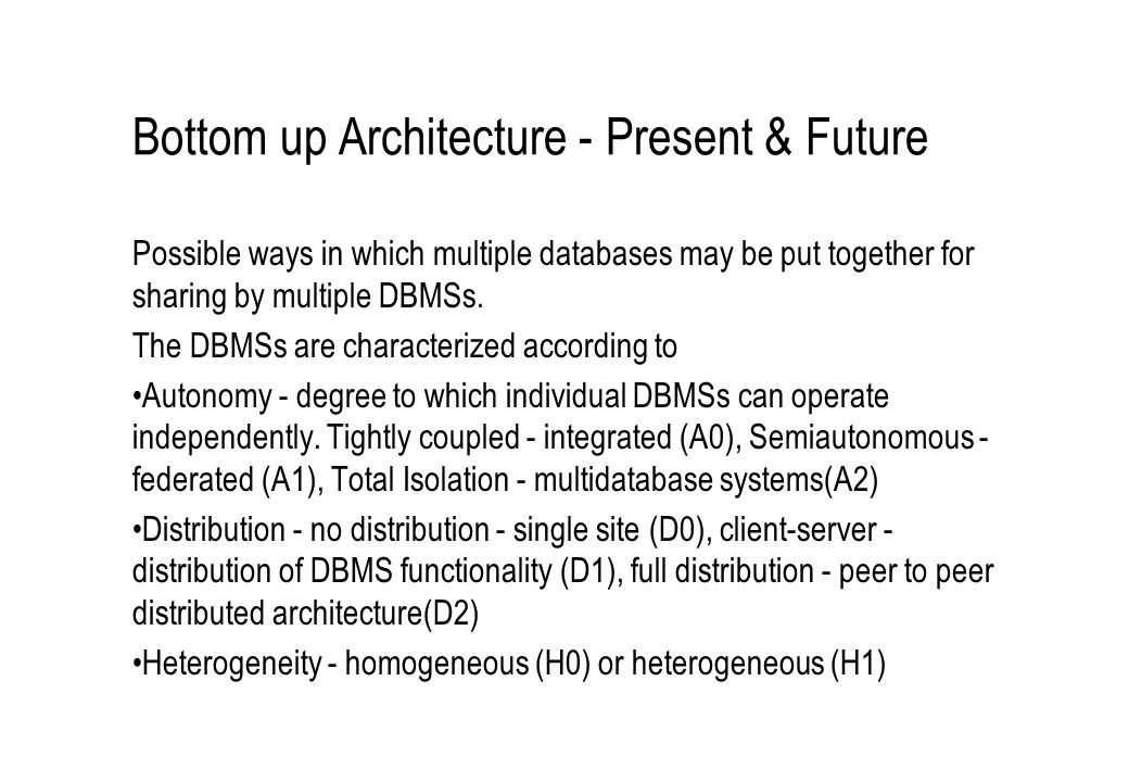 Bottom up Architecture - Present & Future Possible ways in which multiple databases may be put together for sharing by multiple DBMSs. The DBMSs are c