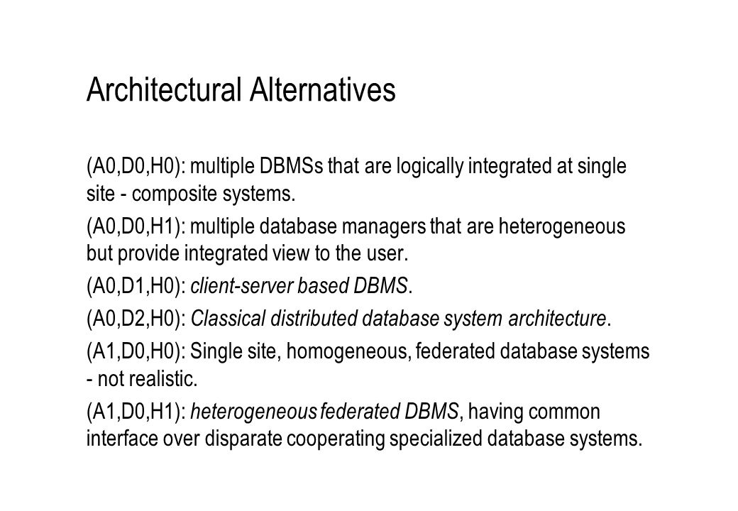Architectural Alternatives (A0,D0,H0): multiple DBMSs that are logically integrated at single site - composite systems. (A0,D0,H1): multiple database
