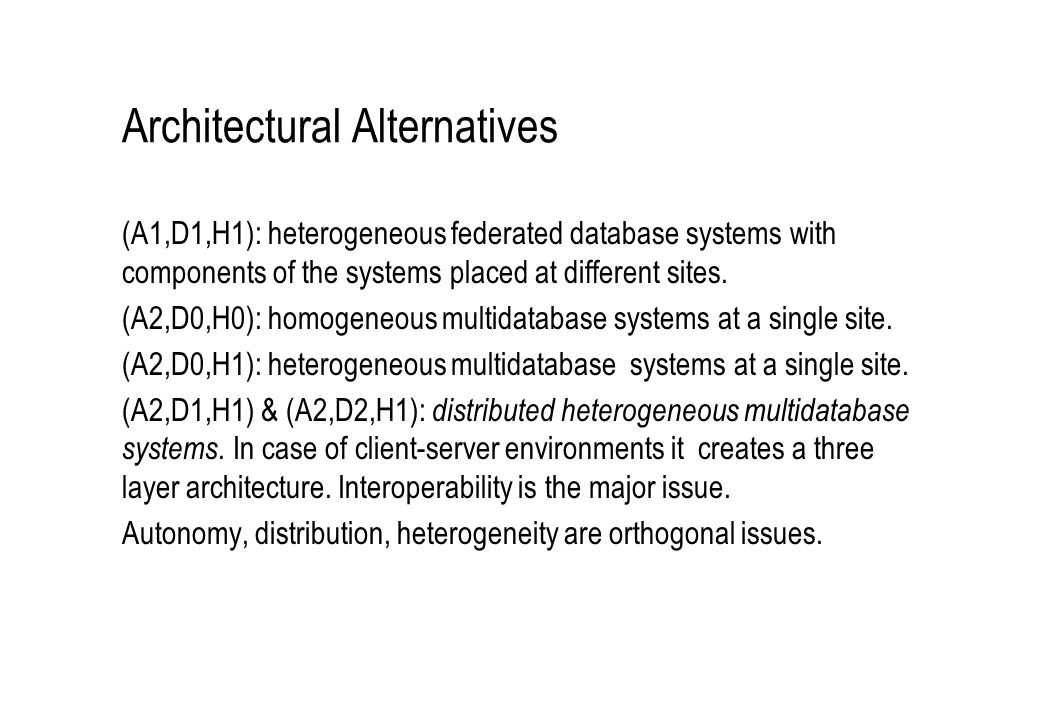 Architectural Alternatives (A1,D1,H1): heterogeneous federated database systems with components of the systems placed at different sites. (A2,D0,H0):