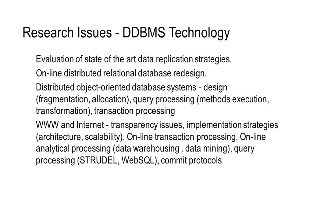 Research Issues - DDBMS Technology Evaluation of state of the art data replication strategies. On-line distributed relational database redesign. Distr