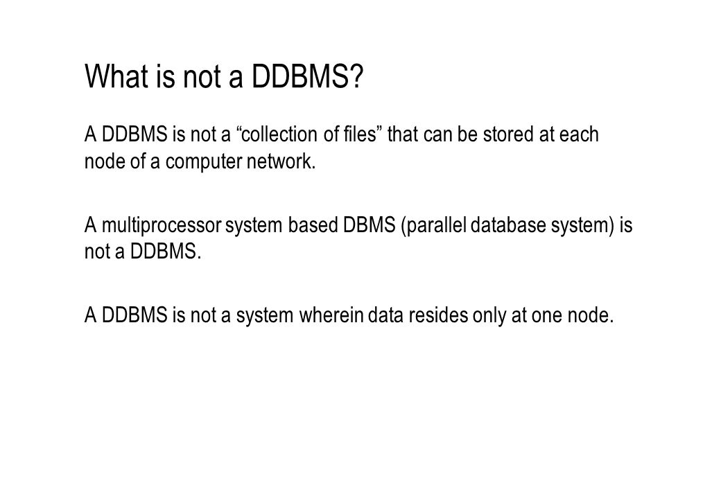 "What is not a DDBMS? A DDBMS is not a ""collection of files"" that can be stored at each node of a computer network. A multiprocessor system based DBMS"