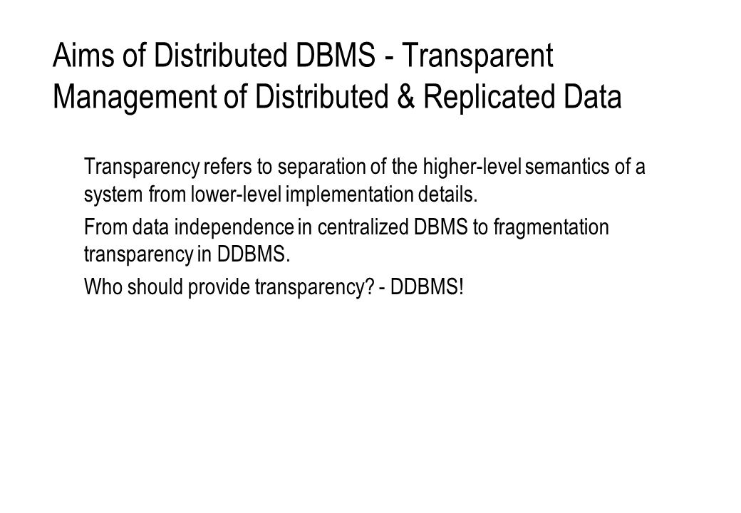 Aims of Distributed DBMS - Transparent Management of Distributed & Replicated Data Transparency refers to separation of the higher-level semantics of