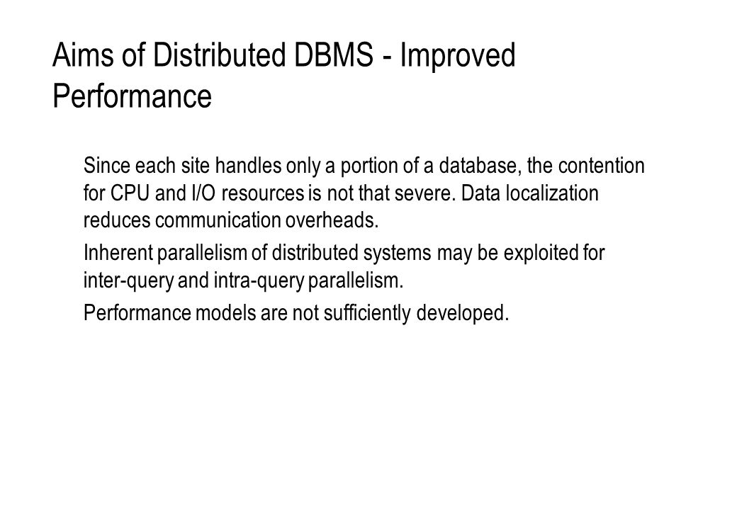 Aims of Distributed DBMS - Easier System Expansion Ability to add new sites, data, and users over time without major restructuring.