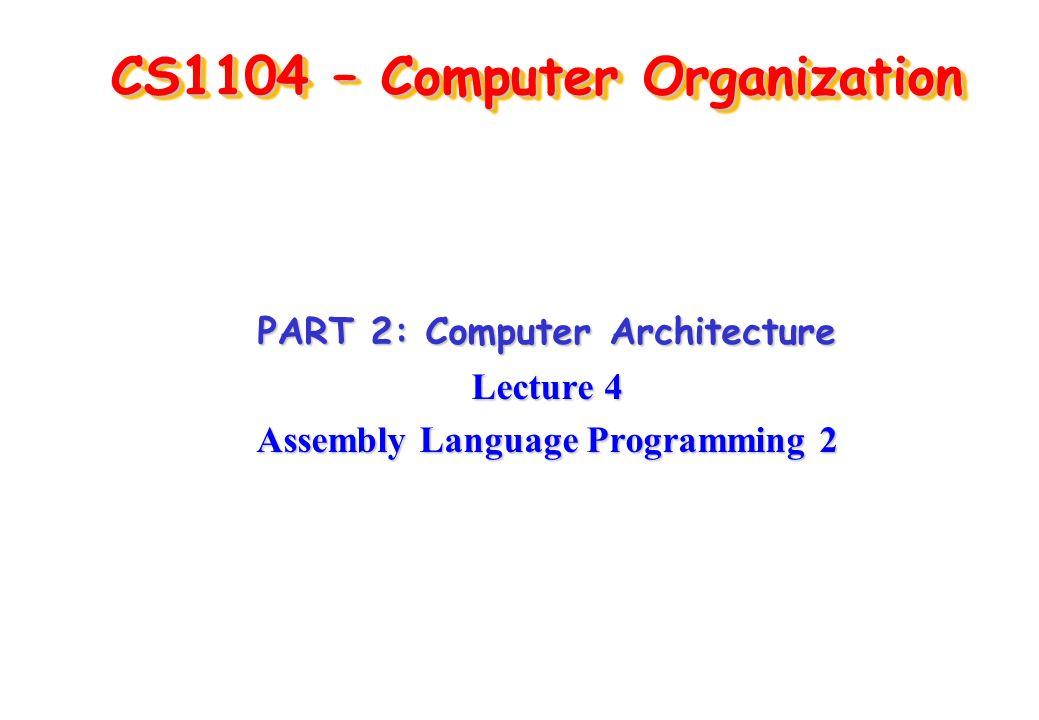 CS1104 – Computer Organization PART 2: Computer Architecture Lecture 4 Assembly Language Programming 2