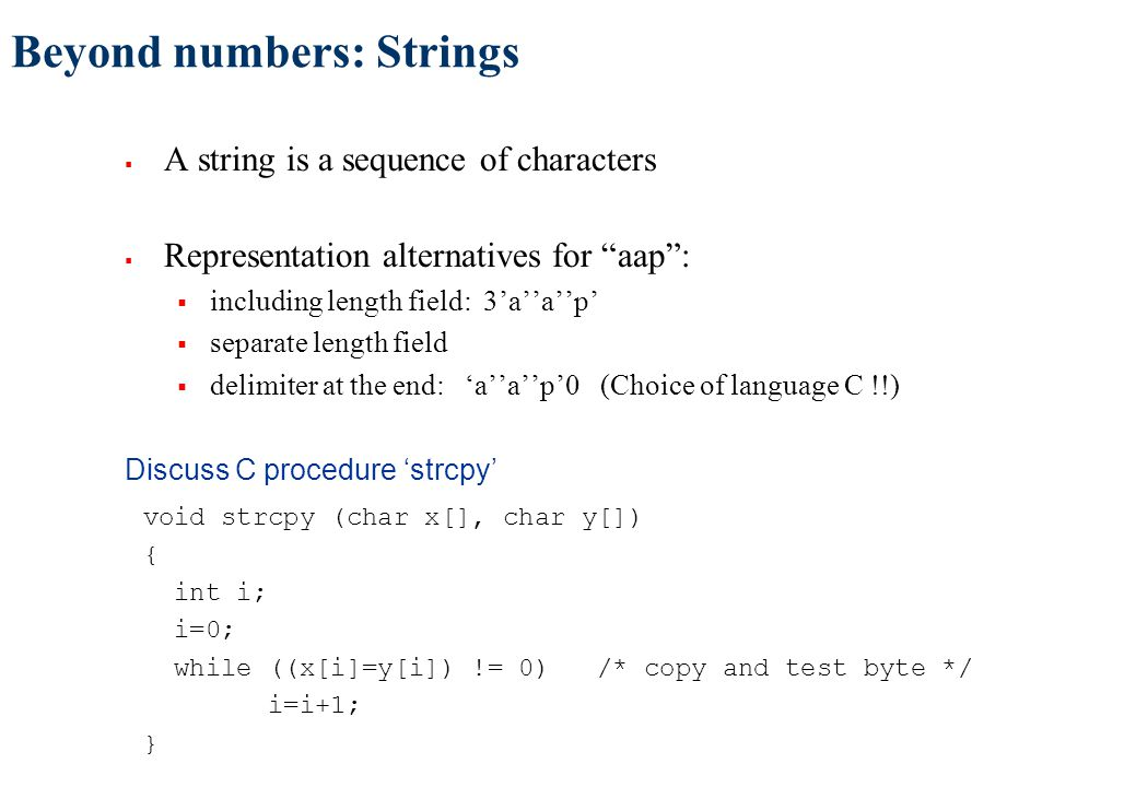 Beyond numbers: Strings  A string is a sequence of characters  Representation alternatives for aap :  including length field: 3'a''a''p'  separate length field  delimiter at the end: 'a''a''p'0 (Choice of language C !!) Discuss C procedure 'strcpy' void strcpy (char x[], char y[]) { int i; i=0; while ((x[i]=y[i]) != 0) /* copy and test byte */ i=i+1; }