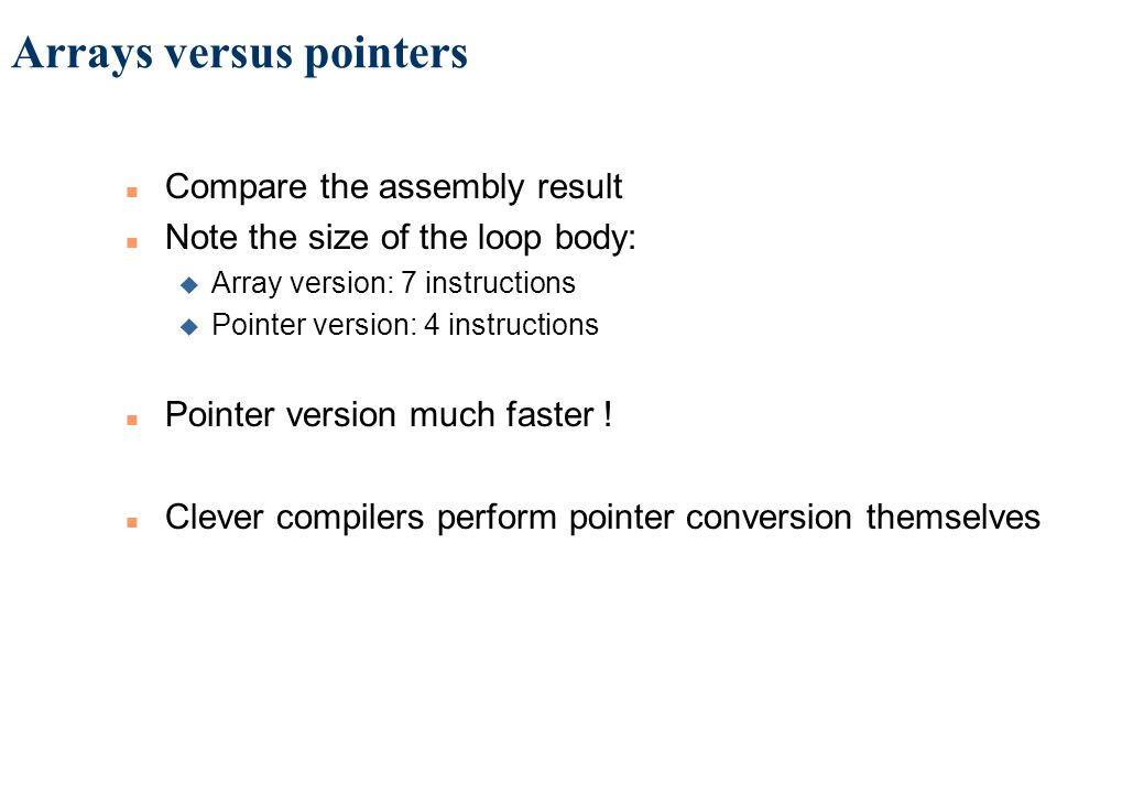 Arrays versus pointers n Compare the assembly result n Note the size of the loop body: u Array version: 7 instructions u Pointer version: 4 instructions n Pointer version much faster .