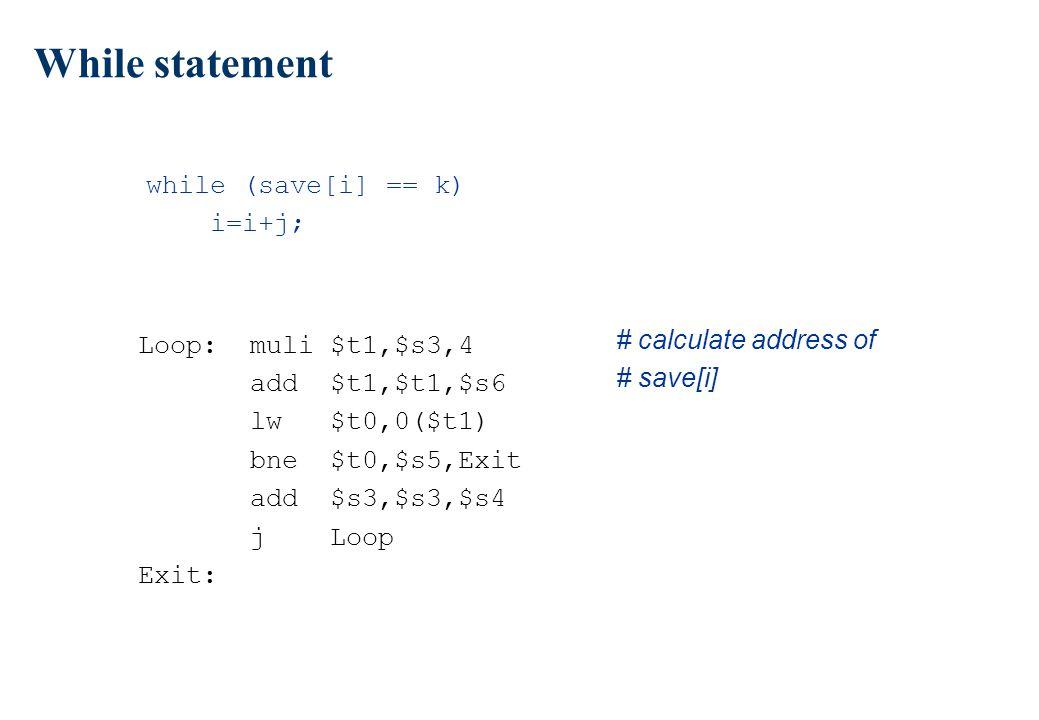 While statement while (save[i] == k) i=i+j; Loop: muli $t1,$s3,4 add $t1,$t1,$s6 lw $t0,0($t1) bne $t0,$s5,Exit add $s3,$s3,$s4 j Loop Exit: # calcula