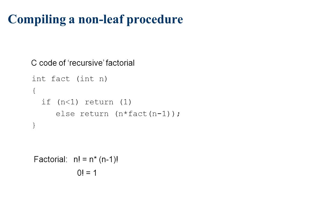 Compiling a non-leaf procedure For non-leaf procedure n save arguments registers (if used) n save return address ($ra) n save callee used registers n create stack space for local arrays and structures (if any)