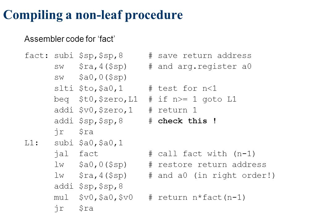 Compiling a non-leaf procedure Assembler code for 'fact' fact: subi $sp,$sp,8 # save return address sw $ra,4($sp) # and arg.register a0 sw $a0,0($sp) slti $to,$a0,1 # test for n<1 beq $t0,$zero,L1 # if n>= 1 goto L1 addi $v0,$zero,1 # return 1 addi $sp,$sp,8 # check this .