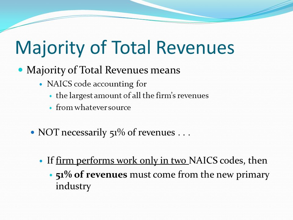 Majority of Total Revenues Majority of Total Revenues means NAICS code accounting for the largest amount of all the firm's revenues from whatever source NOT necessarily 51% of revenues...