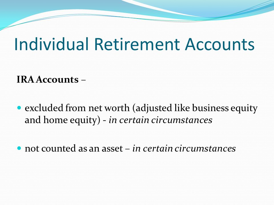 Individual Retirement Accounts IRA Accounts – Assets & Net Worth If unavailable until retirement age without a significant penalty will not be considered in determining an individual s net worth Individual must provide information about the terms and restrictions of the account.