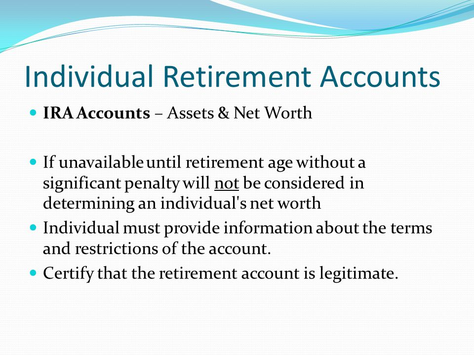 Individual Retirement Accounts IRA Accounts – Assets & Net Worth If can be accessed immediately and no penalty, count it.