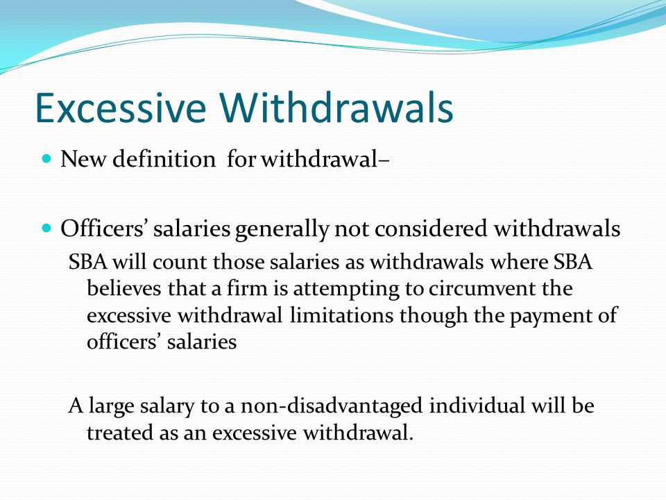 Excessive Withdrawals New definition for withdrawal– Includes, but is not limited to, the following: cash dividends; distributions in excess of amounts needed to pay S Corporation, LLC or partnership taxes; cash and property withdrawals; payments to immediate family members not employed by the Participant; bonuses to officers; investments on behalf of an owner