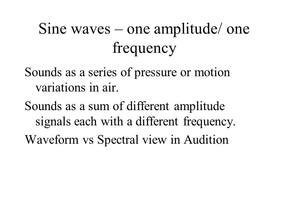 Sine waves – one amplitude/ one frequency Sounds as a series of pressure or motion variations in air.