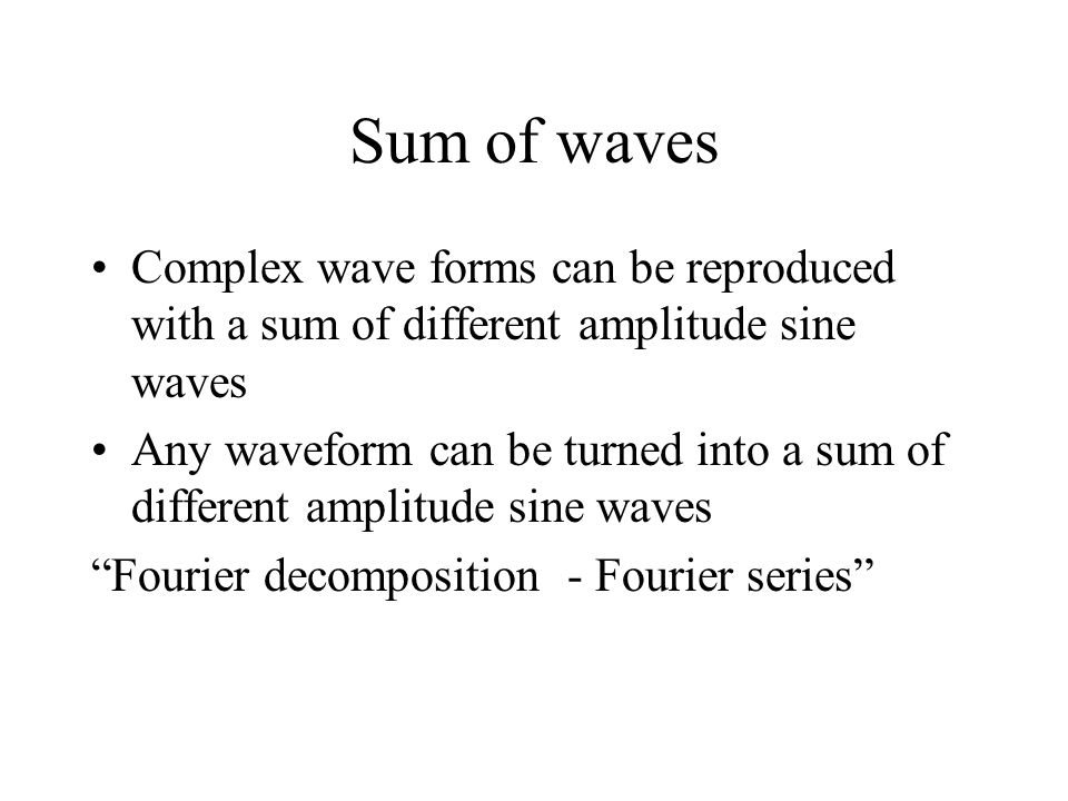 Sum of waves Complex wave forms can be reproduced with a sum of different amplitude sine waves Any waveform can be turned into a sum of different amplitude sine waves Fourier decomposition - Fourier series