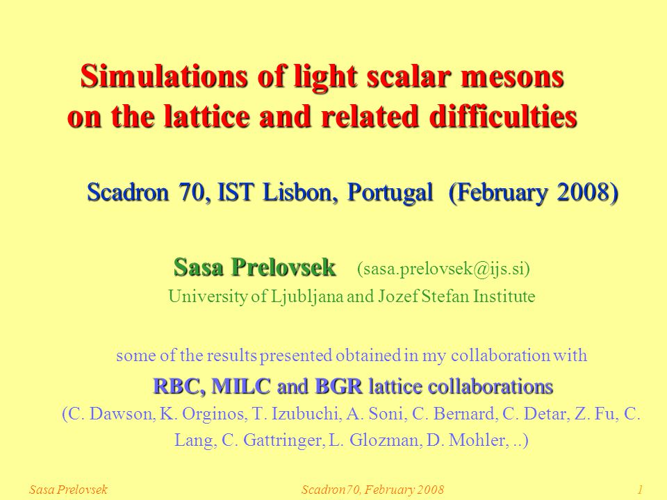 Sasa PrelovsekScadron70, February 20081 Simulations of light scalar mesons on the lattice and related difficulties Scadron 70, IST Lisbon, Portugal (February 2008) Sasa Prelovsek Sasa Prelovsek (sasa.prelovsek@ijs.si) University of Ljubljana and Jozef Stefan Institute some of the results presented obtained in my collaboration with RBC, MILC and BGR lattice collaborations (C.