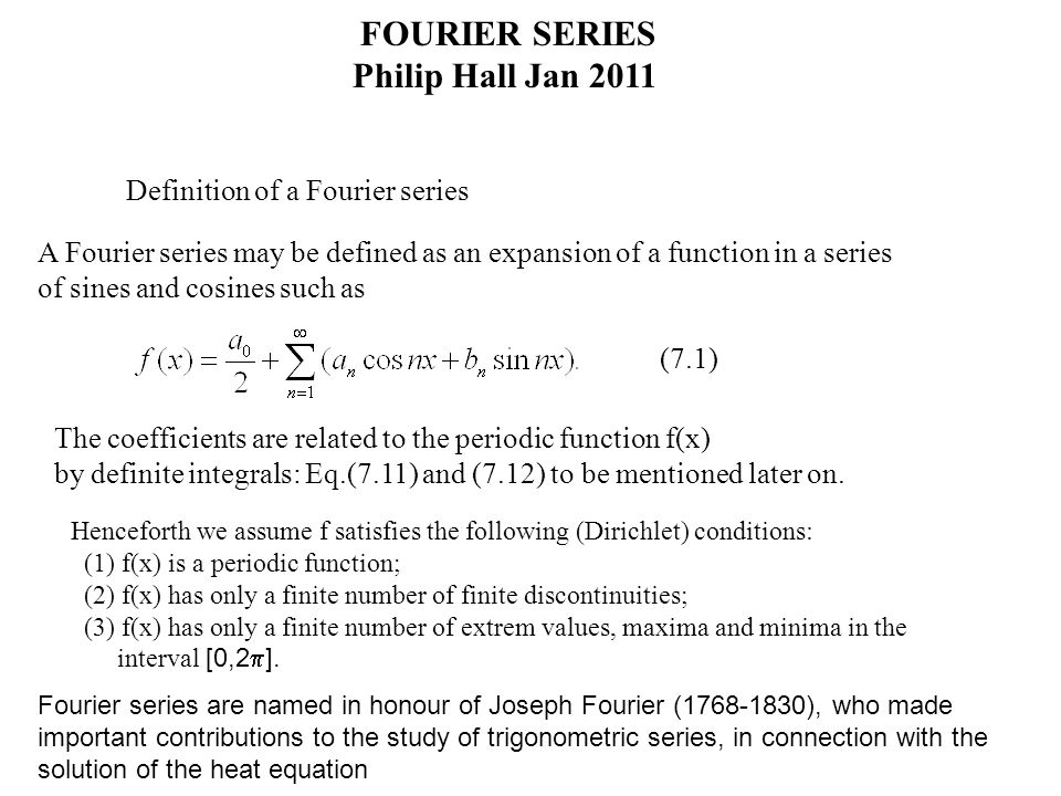 FOURIER SERIES Philip Hall Jan 2011 Definition of a Fourier series A Fourier series may be defined as an expansion of a function in a series of sines and cosines such as (7.1) The coefficients are related to the periodic function f(x) by definite integrals: Eq.(7.11) and (7.12) to be mentioned later on.