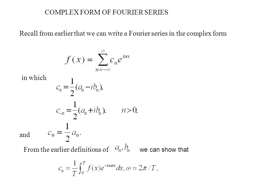 in which and COMPLEX FORM OF FOURIER SERIES Recall from earlier that we can write a Fourier series in the complex form From the earlier definitions of we can show that