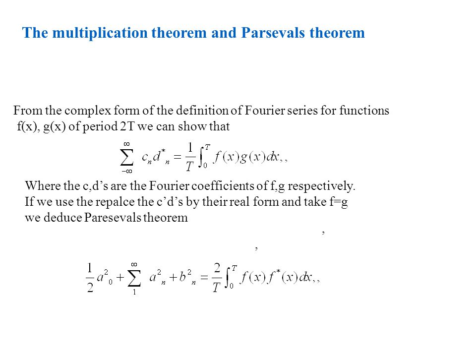 The multiplication theorem and Parsevals theorem From the complex form of the definition of Fourier series for functions f(x), g(x) of period 2T we can show that Where the c,d's are the Fourier coefficients of f,g respectively.