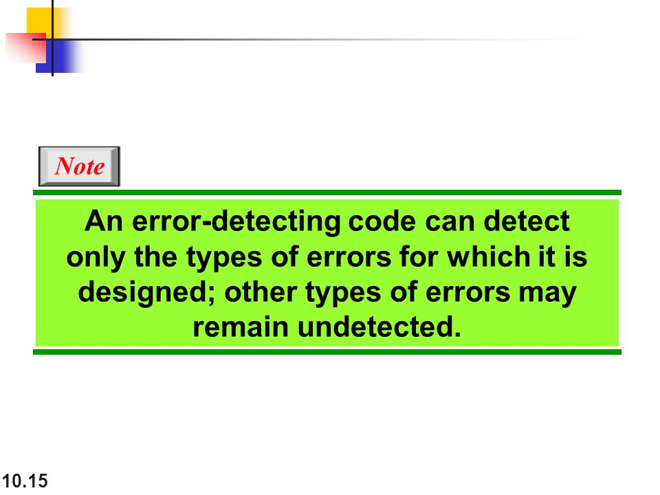 10.15 An error-detecting code can detect only the types of errors for which it is designed; other types of errors may remain undetected.