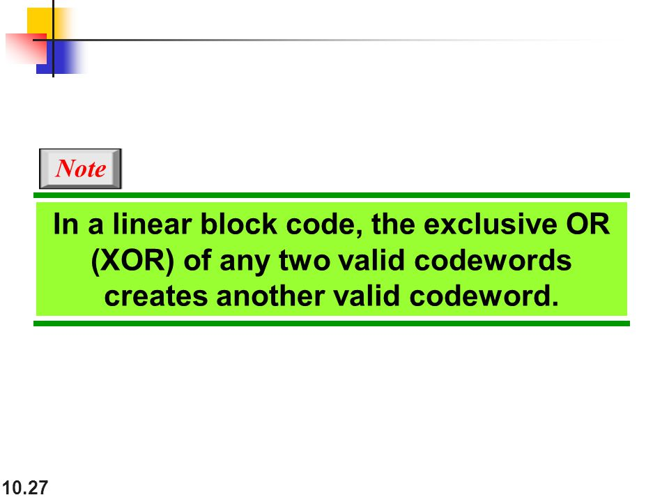 10.27 In a linear block code, the exclusive OR (XOR) of any two valid codewords creates another valid codeword.