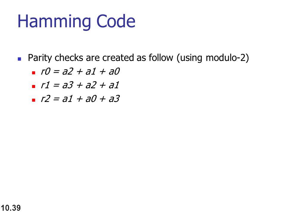 Hamming Code Parity checks are created as follow (using modulo-2) r0 = a2 + a1 + a0 r1 = a3 + a2 + a1 r2 = a1 + a0 + a3 10.39