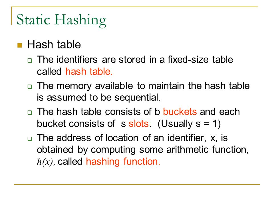 Static Hashing Hash table  The identifiers are stored in a fixed-size table called hash table.  The memory available to maintain the hash table is a