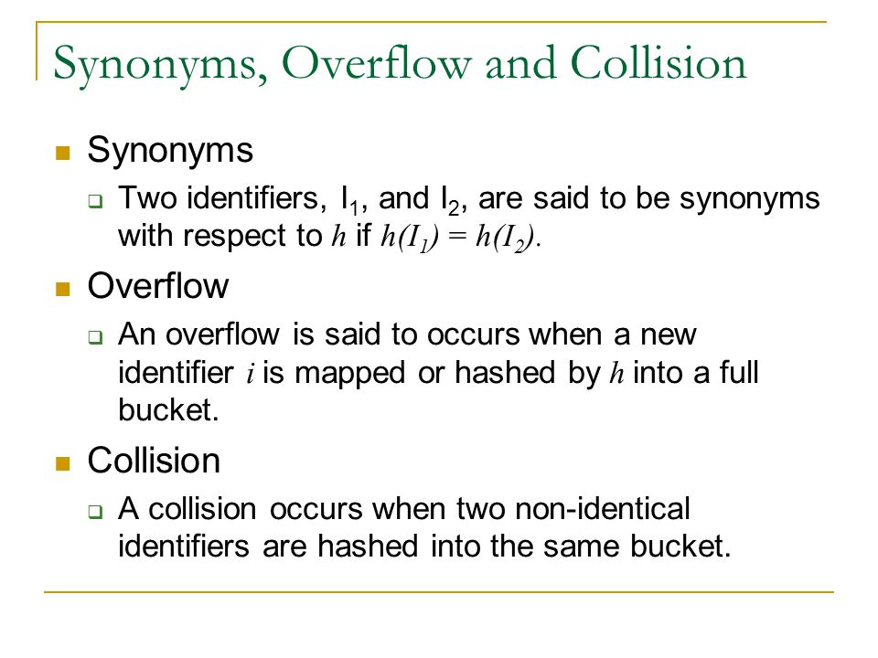 Synonyms, Overflow and Collision Synonyms  Two identifiers, I 1, and I 2, are said to be synonyms with respect to h if h(I 1 ) = h(I 2 ). Overflow 