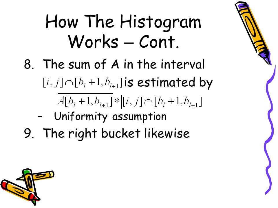 How The Histogram Works – Cont. 8.The sum of A in the interval is estimated by –Uniformity assumption 9.The right bucket likewise