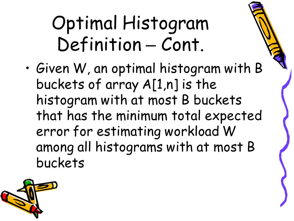 Optimal Histogram Definition – Cont. Given W, an optimal histogram with B buckets of array A[1,n] is the histogram with at most B buckets that has the