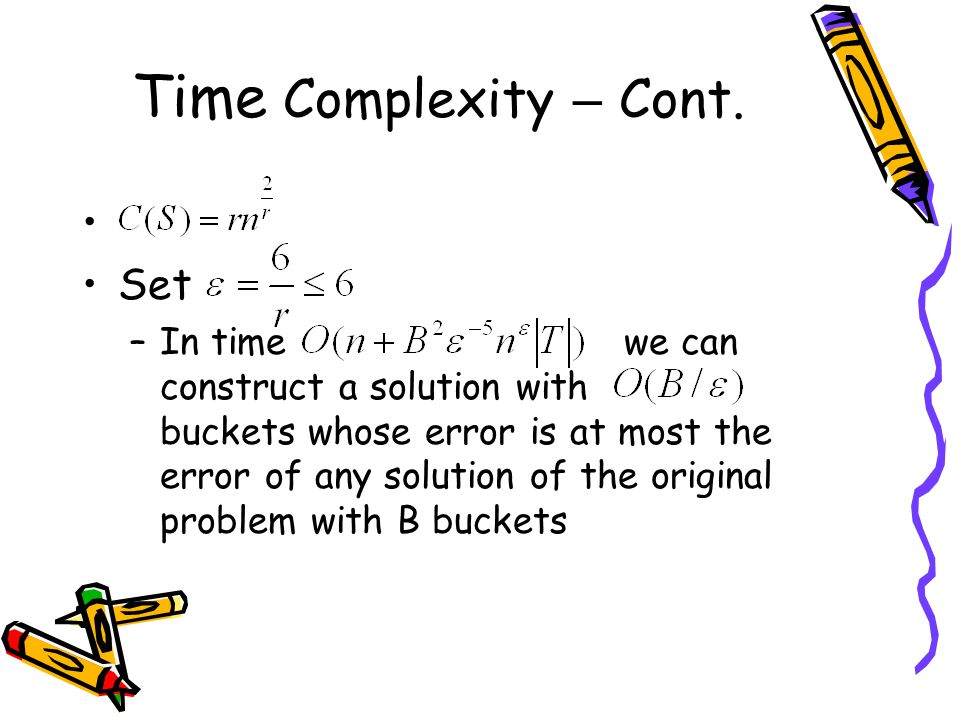 Time Complexity – Cont. Set –In time we can construct a solution with buckets whose error is at most the error of any solution of the original problem
