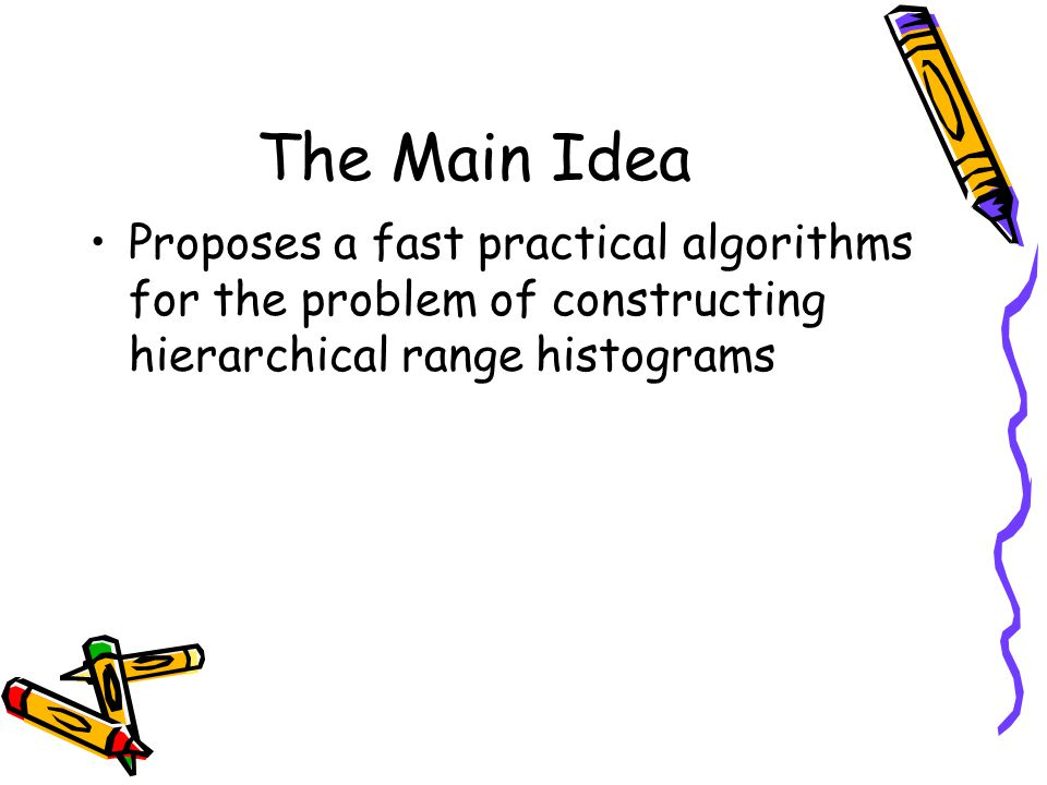 The Main Idea Proposes a fast practical algorithms for the problem of constructing hierarchical range histograms